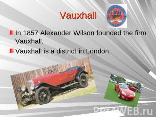 VauxhallIn 1857 Alexander Wilson founded the firm Vauxhall.Vauxhall is a distric