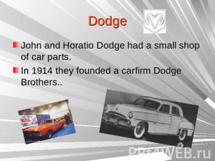 DodgeJohn and Horatio Dodge had a small shop of car parts.In 1914 they founded a