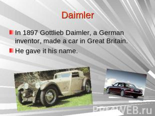 DaimlerIn 1897 Gottlieb Daimler, a German inventor, made a car in Great Britain.