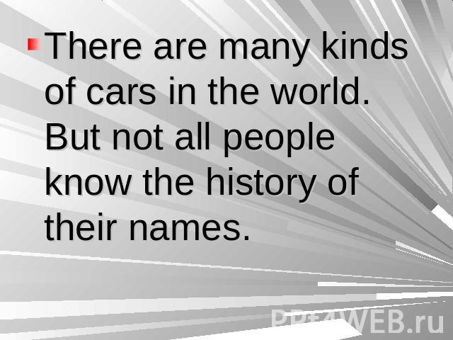 There are many kinds of cars in the world. But not all people know the history of their names.