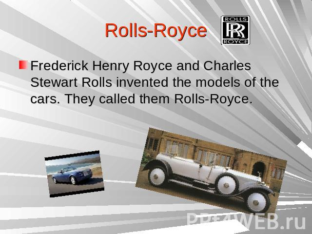 Rolls-RoyceFrederick Henry Royce and Charles Stewart Rolls invented the models of the cars. They called them Rolls-Royce.