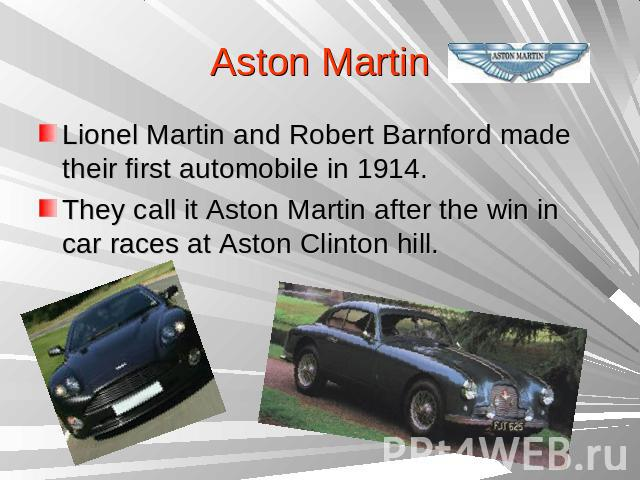 Aston Martin Lionel Martin and Robert Barnford made their first automobile in 1914.They call it Aston Martin after the win in car races at Aston Clinton hill.