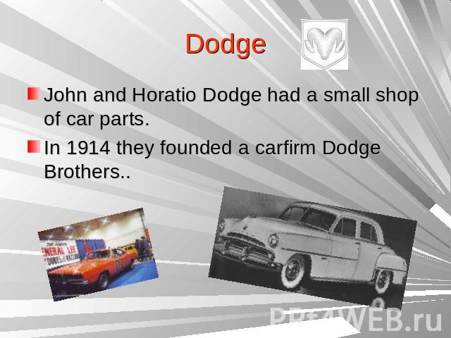 DodgeJohn and Horatio Dodge had a small shop of car parts.In 1914 they founded a carfirm Dodge Brothers..