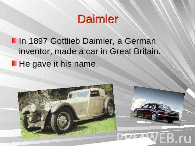 DaimlerIn 1897 Gottlieb Daimler, a German inventor, made a car in Great Britain.He gave it his name.