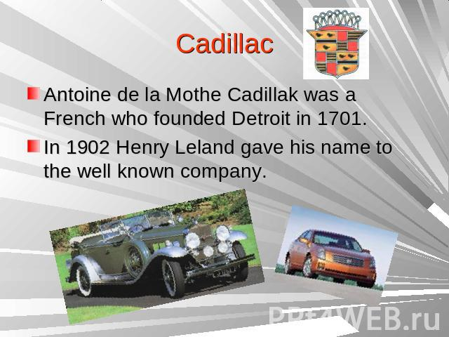 Cadillac Antoine de la Mothe Cadillak was a French who founded Detroit in 1701.In 1902 Henry Leland gave his name to the well known company.
