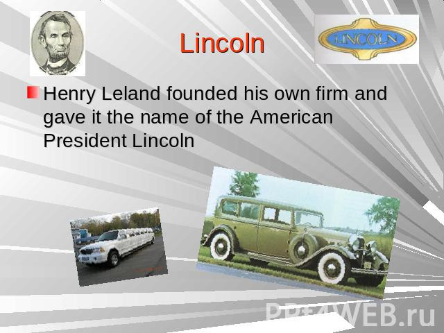 LincolnHenry Leland founded his own firm and gave it the name of the American President Lincoln
