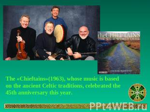 The «Chieftains»(1963), whose music is based on the ancient Celtic traditions, c