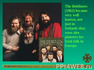 The Dubliners (1962) became very well known, not just in Ireland; they were also