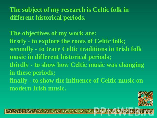 The subject of my research is Celtic folk in different historical periods.The objectives of my work are:firstly - to explore the roots of Celtic folk;secondly - to traсe Celtic traditions in Irish folk music in different historical periods;thirdly -…