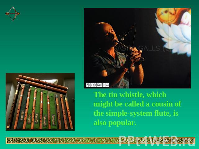 The tin whistle, which might be called a cousin of the simple-system flute, is also popular.