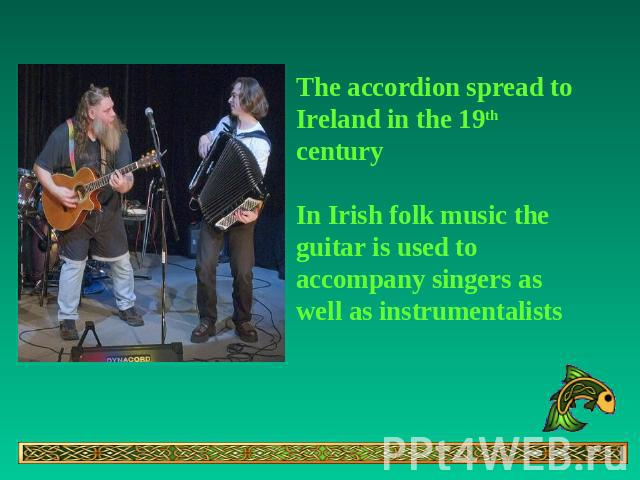 The accordion spread to Ireland in the 19th centuryIn Irish folk music the guitar is used to accompany singers as well as instrumentalists