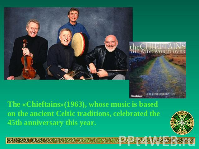 The «Chieftains»(1963), whose music is based on the ancient Celtic traditions, celebrated the 45th anniversary this year.