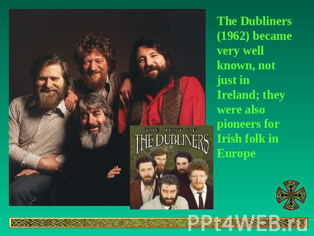 The Dubliners (1962) became very well known, not just in Ireland; they were also pioneers for Irish folk in Europe