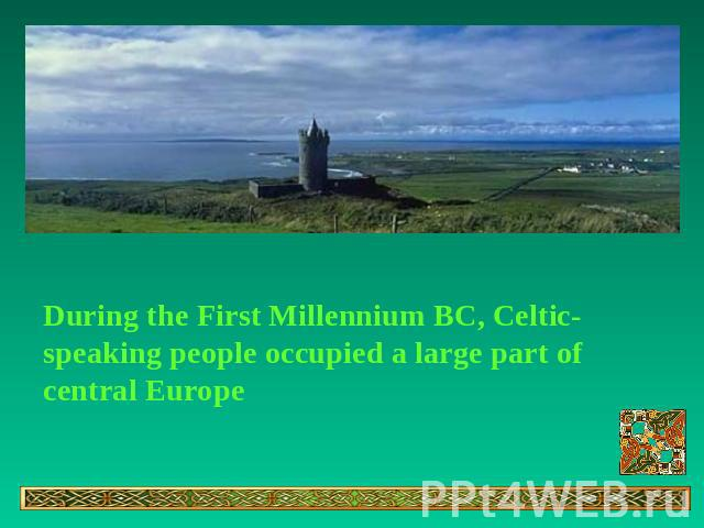 During the First Millennium BC, Celtic-speaking people occupied a large part of central Europe