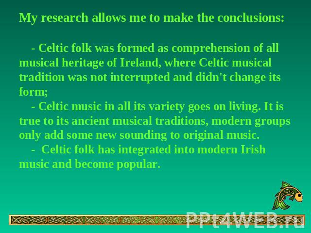 My research allows me to make the conclusions: - Celtic folk was formed as comprehension of all musical heritage of Ireland, where Celtic musical tradition was not interrupted and didn't change its form; - Celtic music in all its variety goes on liv…