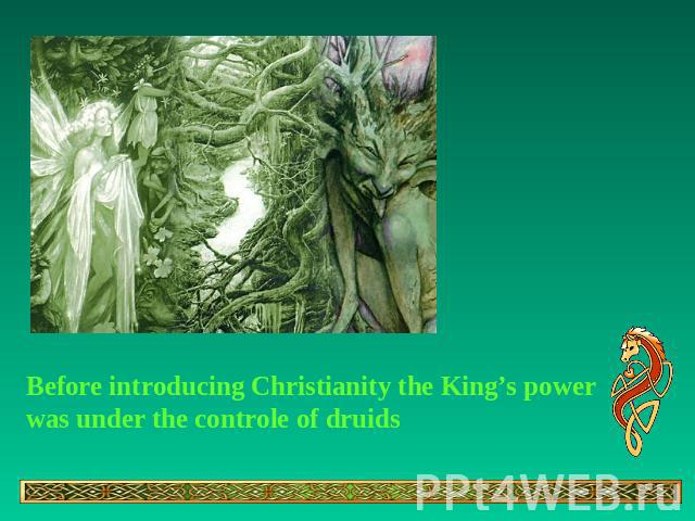 Before introducing Christianity the King's power was under the controle of druids