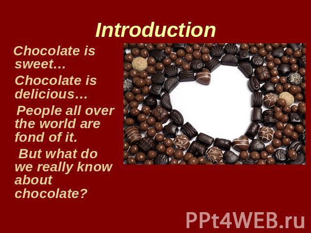 Introduction Chocolate is sweet… Chocolate is delicious… People all over the world are fond of it. But what do we really know about chocolate?