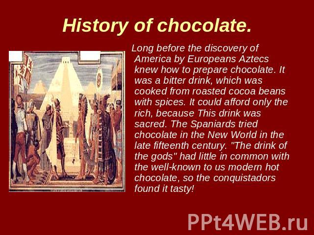 History of chocolate. Long before the discovery of America by Europeans Aztecs knew how to prepare chocolate. It was a bitter drink, which was cooked from roasted cocoa beans with spices. It could afford only the rich, because This drink was sacred.…
