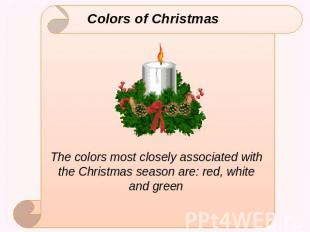 Colors of Christmas The colors most closely associated with the Christmas season