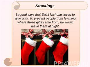 Stockings Legend says that Saint Nicholas loved to give gifts. To prevent people