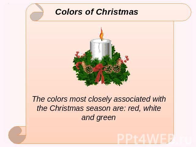 Colors of Christmas The colors most closely associated with the Christmas season are: red, white and green