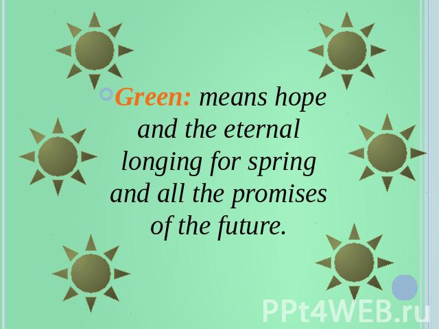 Green: means hope and the eternal longing for spring and all the promises of the future.