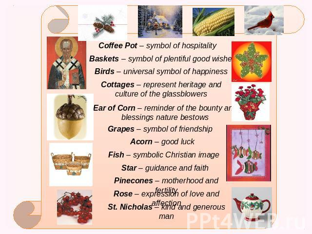 Coffee Pot – symbol of hospitality Baskets – symbol of plentiful good wishes Birds – universal symbol of happiness Cottages – represent heritage and culture of the glassblowers Ear of Corn – reminder of the bounty and blessings nature bestows Grapes…
