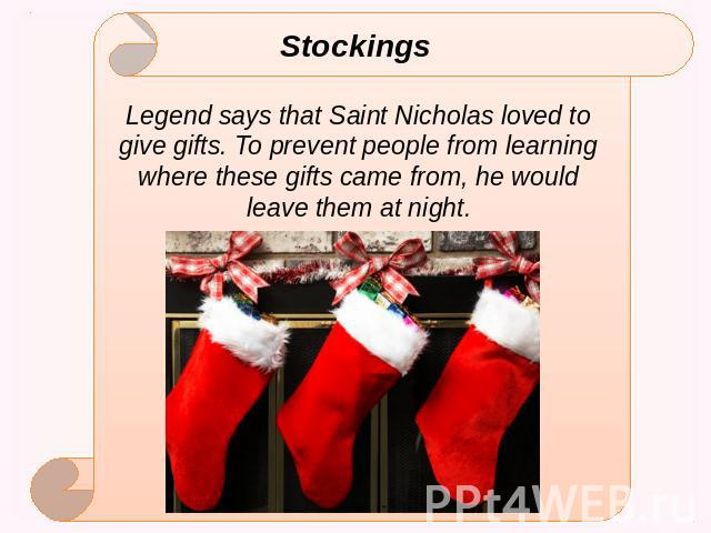 Stockings Legend says that Saint Nicholas loved to give gifts. To prevent people from learning where these gifts came from, he would leave them at night.