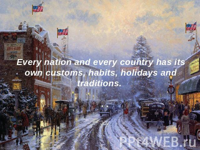 Every nation and every country has its own customs, habits, holidays and traditions.