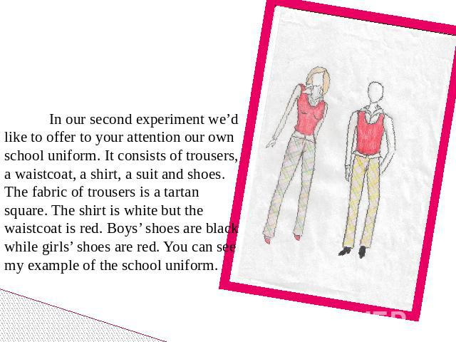 In our second experiment we'd like to offer to your attention our own school uniform. It consists of trousers, a waistcoat, a shirt, a suit and shoes. The fabric of trousers is a tartan square. The shirt is white but the waistcoat is red. Boys' shoe…