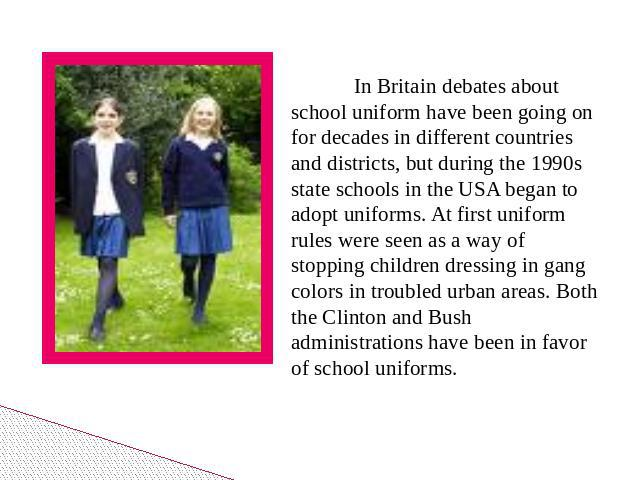 In Britain debates about school uniform have been going on for decades in different countries and districts, but during the 1990s state schools in the USA began to adopt uniforms. At first uniform rules were seen as a way of stopping children dressi…