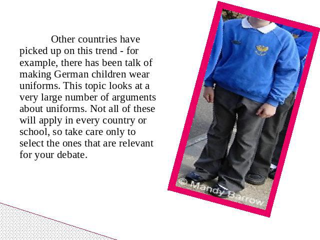 Other countries have picked up on this trend - for example, there has been talk of making German children wear uniforms. This topic looks at a very large number of arguments about uniforms. Not all of these will apply in every country or school, so …