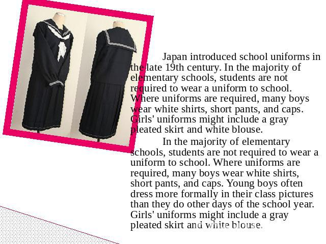 Japan introduced school uniforms in the late 19th century. In the majority of elementary schools, students are not required to wear a uniform to school. Where uniforms are required, many boys wear white shirts, short pants, and caps. Girls' uniforms…