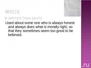 WRITER THAN WHITEUsed about some one who is always honest and always does what i