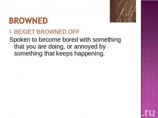 BE/GET BROWNED OFFSpoken to become bored with something that you are doing, or a