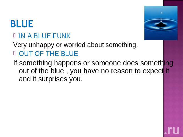 IN A BLUE FUNKVery unhappy or worried about something.OUT OF THE BLUEIf something happens or someone does something out of the blue , you have no reason to expect it and it surprises you.