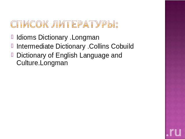 Idioms Dictionary .LongmanIntermediate Dictionary .Collins CobuildDictionary of English Language and Culture.Longman