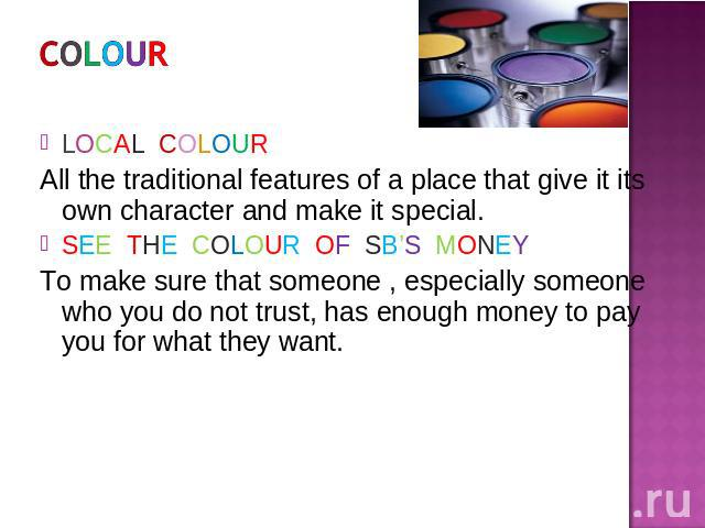 COLOUR LOCAL COLOURAll the traditional features of a place that give it its own character and make it special.SEE THE COLOUR OF SB'S MONEYTo make sure that someone , especially someone who you do not trust, has enough money to pay you for what they want.