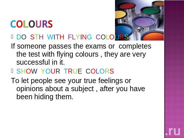 DO STH WITH FLYING COLOURSIf someone passes the exams or completes the test with flying colours , they are very successful in it.SHOW YOUR TRUE COLORSTo let people see your true feelings or opinions about a subject , after you have been hiding them.
