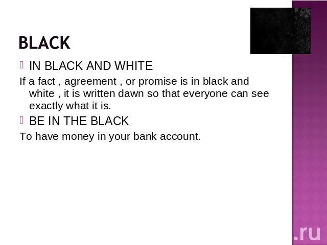IN BLACK AND WHITEIf a fact , agreement , or promise is in black and white , it is written dawn so that everyone can see exactly what it is.BE IN THE BLACKTo have money in your bank account.