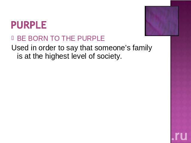 BE BORN TO THE PURPLEUsed in order to say that someone's family is at the highest level of society.