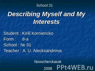 School 31 Describing Myself and My Interests Student : Kirill KornienckoForm : 8