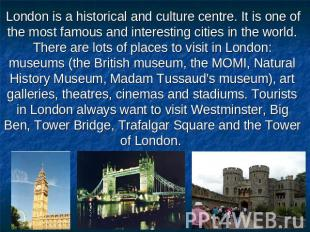 London is a historical and culture centre. It is one of the most famous and inte