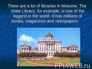 There are a lot of libraries in Moscow. The State Library, for example, is one o