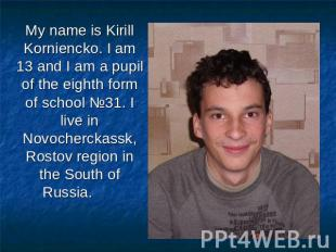My name is Kirill Korniencko. I am 13 and I am a pupil of the eighth form of sch