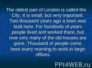 The oldest part of London is called the City. It is small, but very important. T