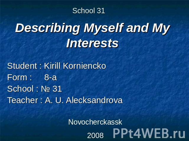 School 31 Describing Myself and My Interests Student : Kirill KornienckoForm : 8-aSchool : № 31Teacher : A. U. Alecksandrova Novocherckassk2008
