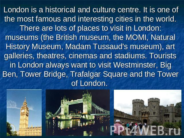 London is a historical and culture centre. It is one of the most famous and interesting cities in the world. There are lots of places to visit in London: museums (the British museum, the MOMI, Natural History Museum, Madam Tussaud's museum), art gal…