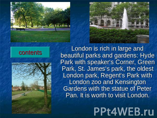London is rich in large and beautiful parks and gardens: Hyde Park with speaker's Corner, Green Park, St. James's park, the oldest London park, Regent's Park with London zoo and Kensington Gardens with the statue of Peter Pan. It is worth to visit London.