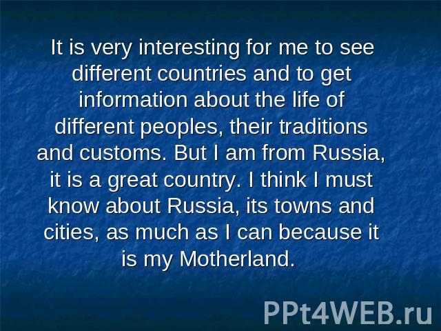 It is very interesting for me to see different countries and to get information about the life of different peoples, their traditions and customs. But I am from Russia, it is a great country. I think I must know about Russia, its towns and cities, a…